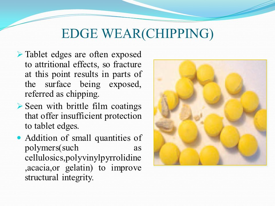 EDGE WEAR(CHIPPING)  Tablet edges are often exposed to attritional effects, so fracture at this point results in parts of the surface being exposed, referred as chipping.