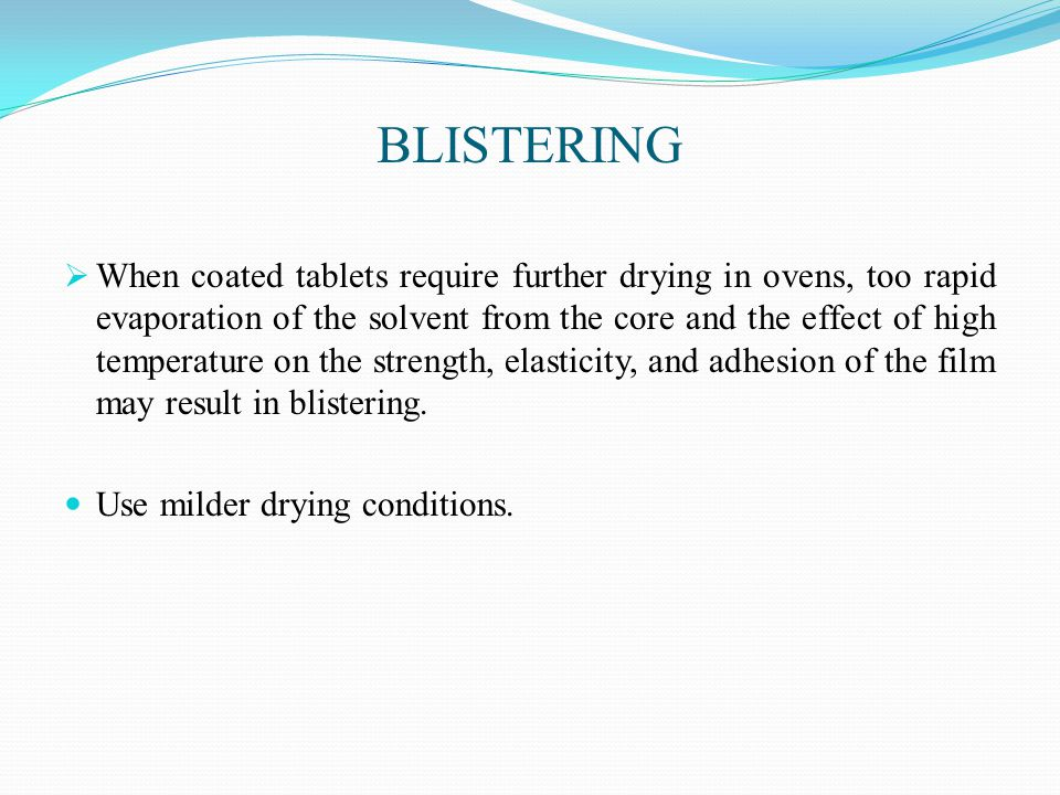 BLISTERING  When coated tablets require further drying in ovens, too rapid evaporation of the solvent from the core and the effect of high temperature on the strength, elasticity, and adhesion of the film may result in blistering.