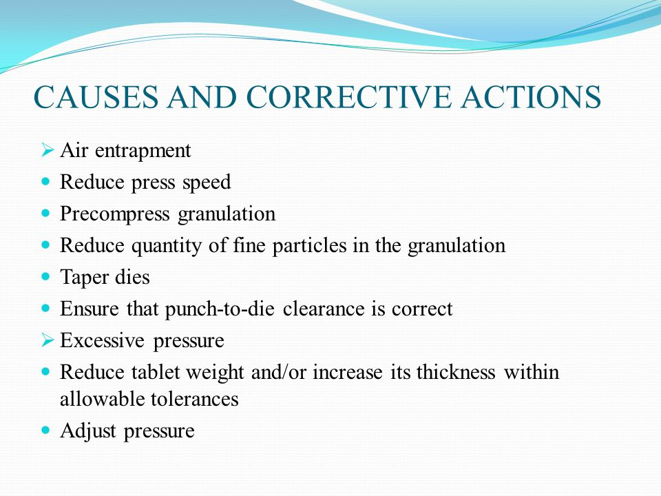 CAUSES AND CORRECTIVE ACTIONS  Air entrapment Reduce press speed Precompress granulation Reduce quantity of fine particles in the granulation Taper dies Ensure that punch-to-die clearance is correct  Excessive pressure Reduce tablet weight and/or increase its thickness within allowable tolerances Adjust pressure