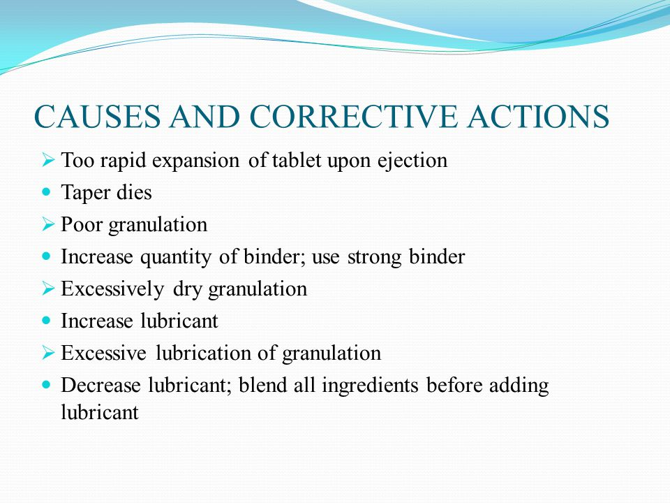 CAUSES AND CORRECTIVE ACTIONS  Too rapid expansion of tablet upon ejection Taper dies  Poor granulation Increase quantity of binder; use strong binder  Excessively dry granulation Increase lubricant  Excessive lubrication of granulation Decrease lubricant; blend all ingredients before adding lubricant