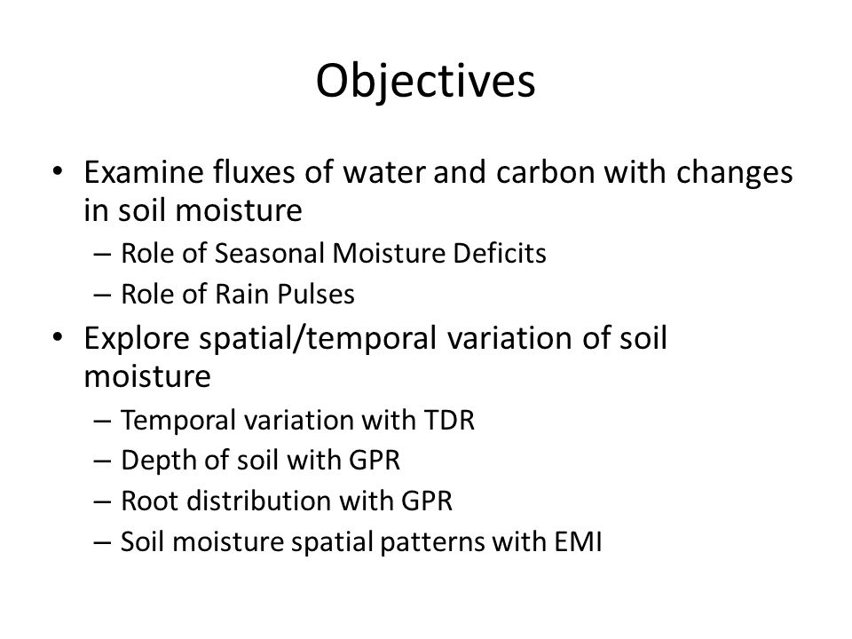Objectives Examine fluxes of water and carbon with changes in soil moisture – Role of Seasonal Moisture Deficits – Role of Rain Pulses Explore spatial