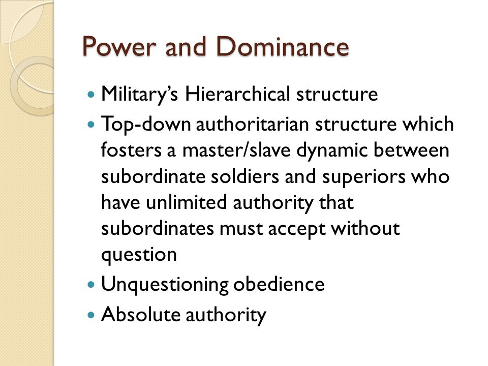 Power and Dominance Military's Hierarchical structure Top-down authoritarian structure which fosters a master/slave dynamic between subordinate soldie