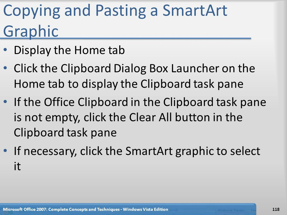 Copying and Pasting a SmartArt Graphic Display the Home tab Click the Clipboard Dialog Box Launcher on the Home tab to display the Clipboard task pane