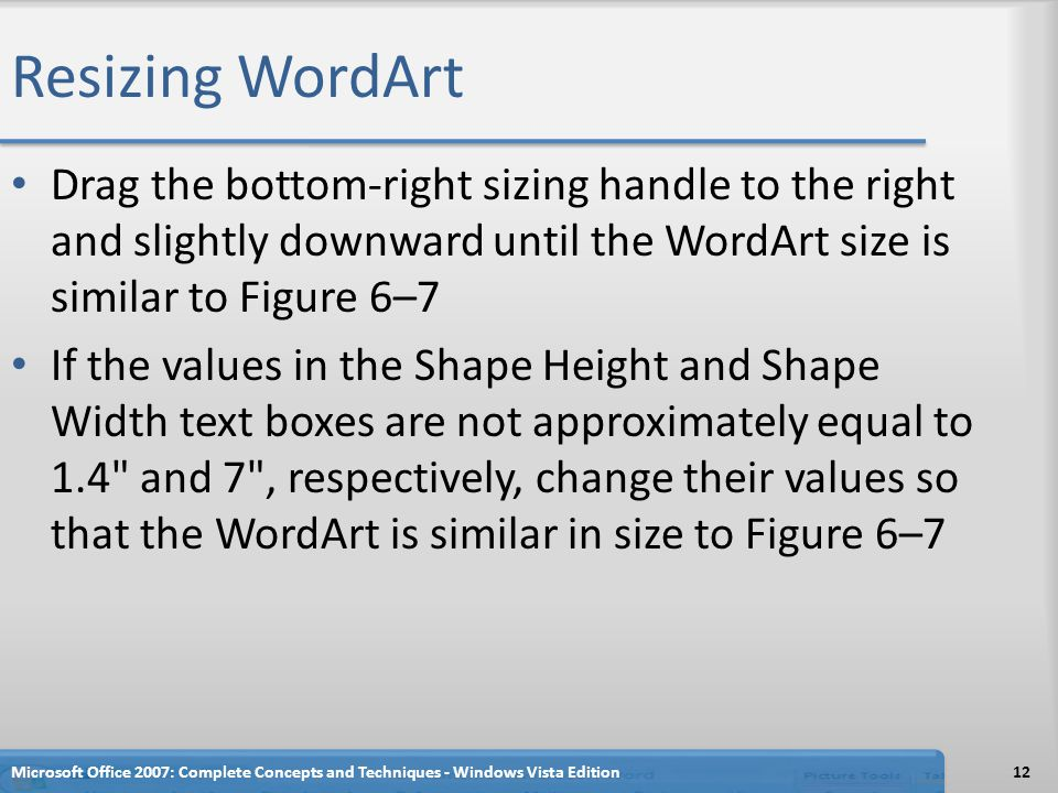 Resizing WordArt Drag the bottom-right sizing handle to the right and slightly downward until the WordArt size is similar to Figure 6–7 If the values