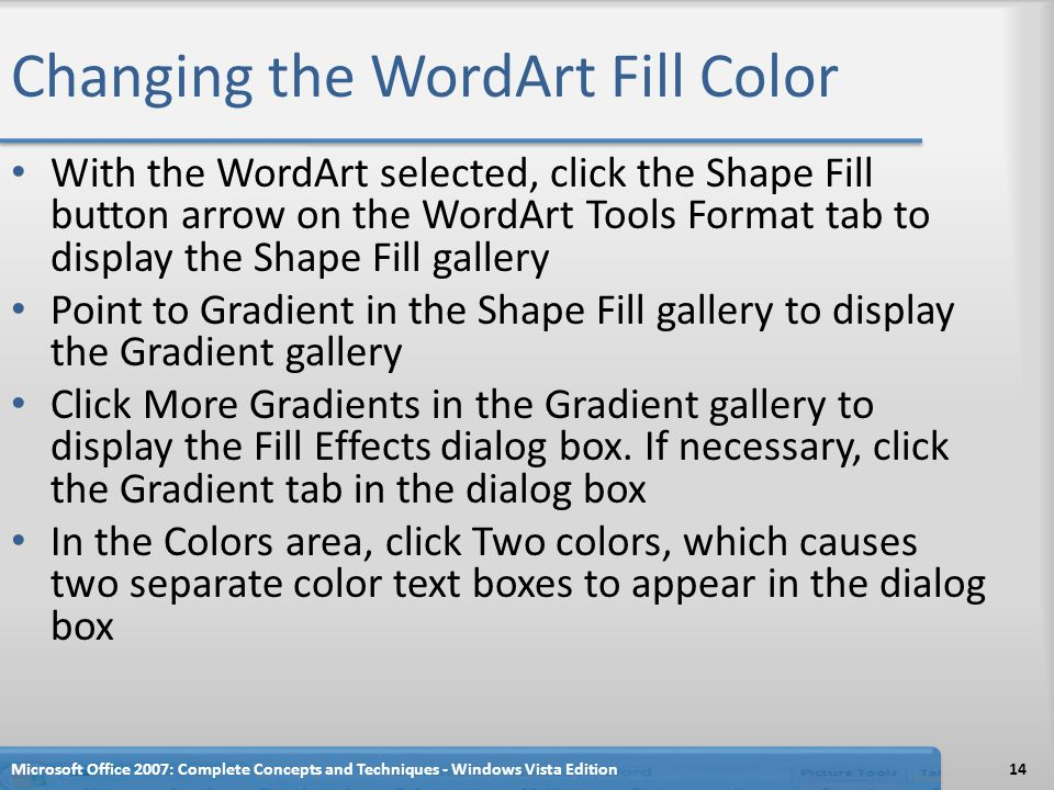 Changing the WordArt Fill Color With the WordArt selected, click the Shape Fill button arrow on the WordArt Tools Format tab to display the Shape Fill