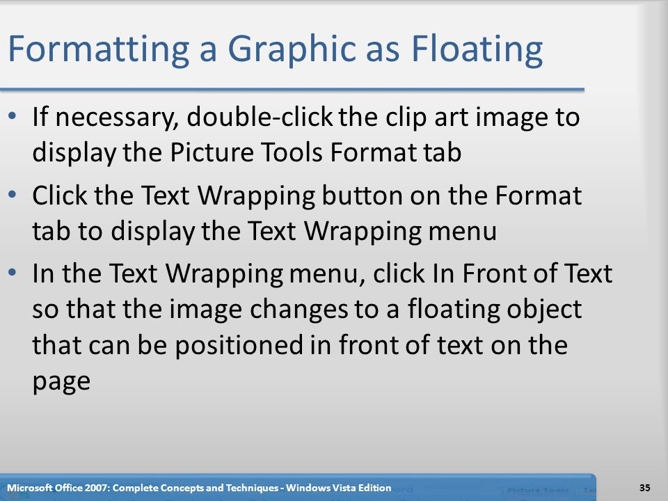 Formatting a Graphic as Floating If necessary, double-click the clip art image to display the Picture Tools Format tab Click the Text Wrapping button