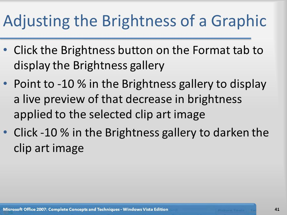 Adjusting the Brightness of a Graphic Click the Brightness button on the Format tab to display the Brightness gallery Point to -10 % in the Brightness