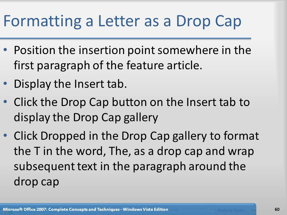 Formatting a Letter as a Drop Cap Position the insertion point somewhere in the first paragraph of the feature article. Display the Insert tab. Click