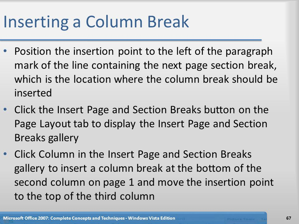 Inserting a Column Break Position the insertion point to the left of the paragraph mark of the line containing the next page section break, which is t