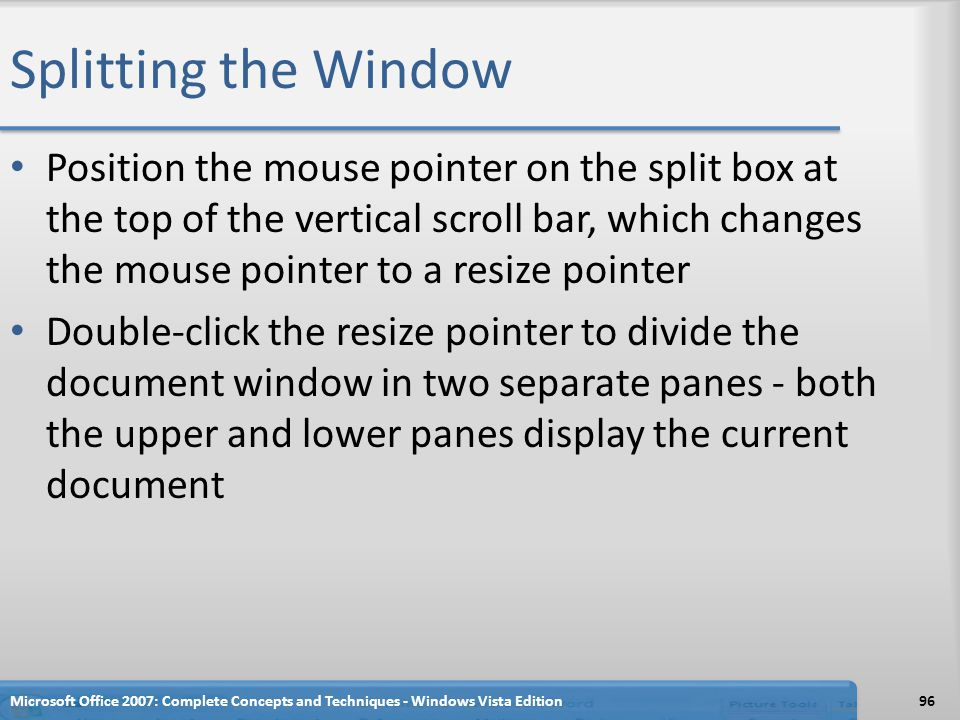 Splitting the Window Position the mouse pointer on the split box at the top of the vertical scroll bar, which changes the mouse pointer to a resize po
