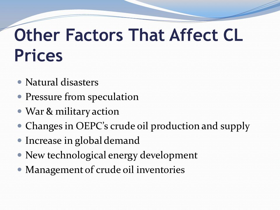 Other Factors That Affect CL Prices Natural disasters Pressure from speculation War & military action Changes in OEPC's crude oil production and supply Increase in global demand New technological energy development Management of crude oil inventories
