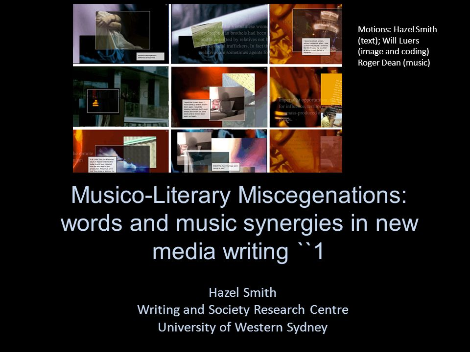 Musico-Literary Miscegenations: words and music synergies in new media writing ``1 Hazel Smith Writing and Society Research Centre University of Western Sydney Motions: Hazel Smith (text); Will Luers (image and coding) Roger Dean (music)