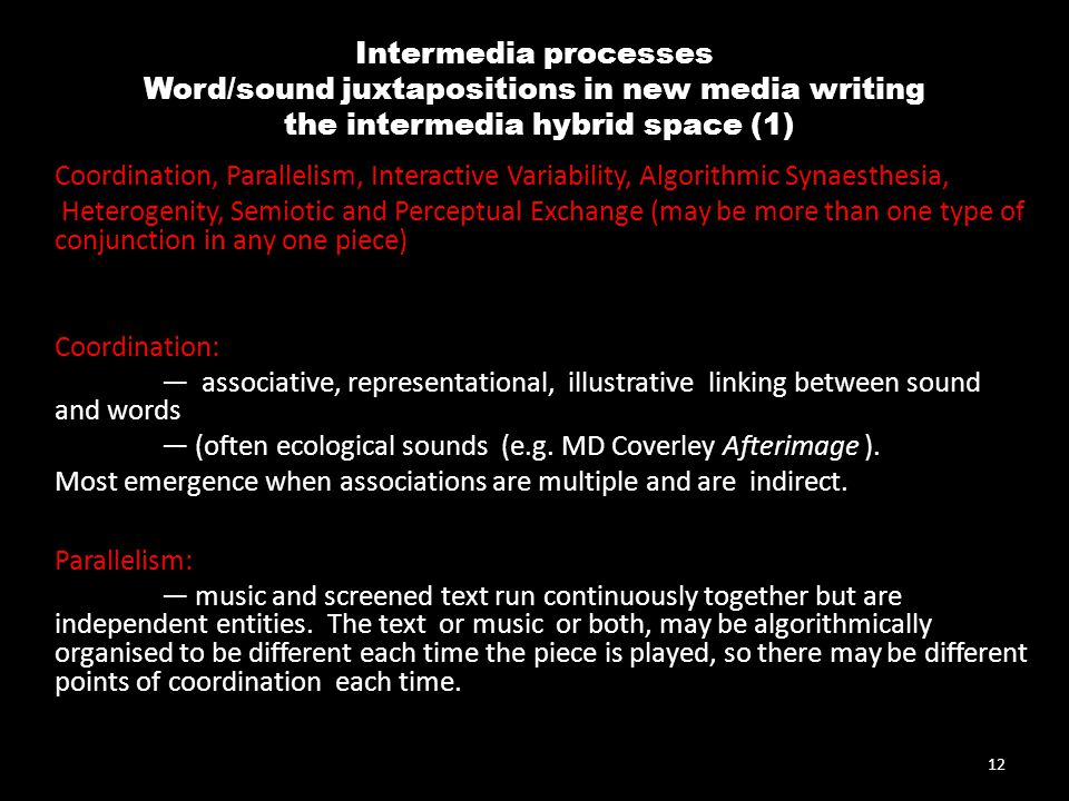 Intermedia processes Word/sound juxtapositions in new media writing the intermedia hybrid space (1) Coordination, Parallelism, Interactive Variability, Algorithmic Synaesthesia, Heterogenity, Semiotic and Perceptual Exchange (may be more than one type of conjunction in any one piece) Coordination: — associative, representational, illustrative linking between sound and words — (often ecological sounds (e.g.