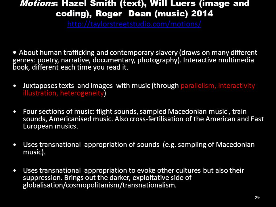 Motions: Hazel Smith (text), Will Luers (image and coding), Roger Dean (music) 2014 http://taylorstreetstudio.com/motions/ http://taylorstreetstudio.com/motions/ About human trafficking and contemporary slavery (draws on many different genres: poetry, narrative, documentary, photography).