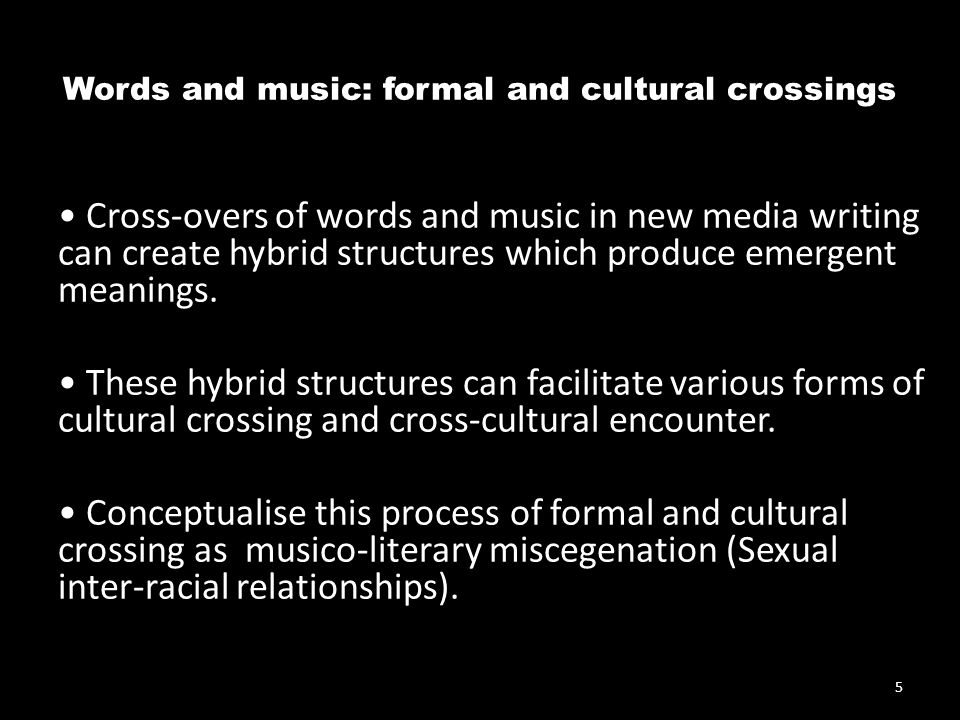 Words and music: formal and cultural crossings Cross-overs of words and music in new media writing can create hybrid structures which produce emergent meanings.