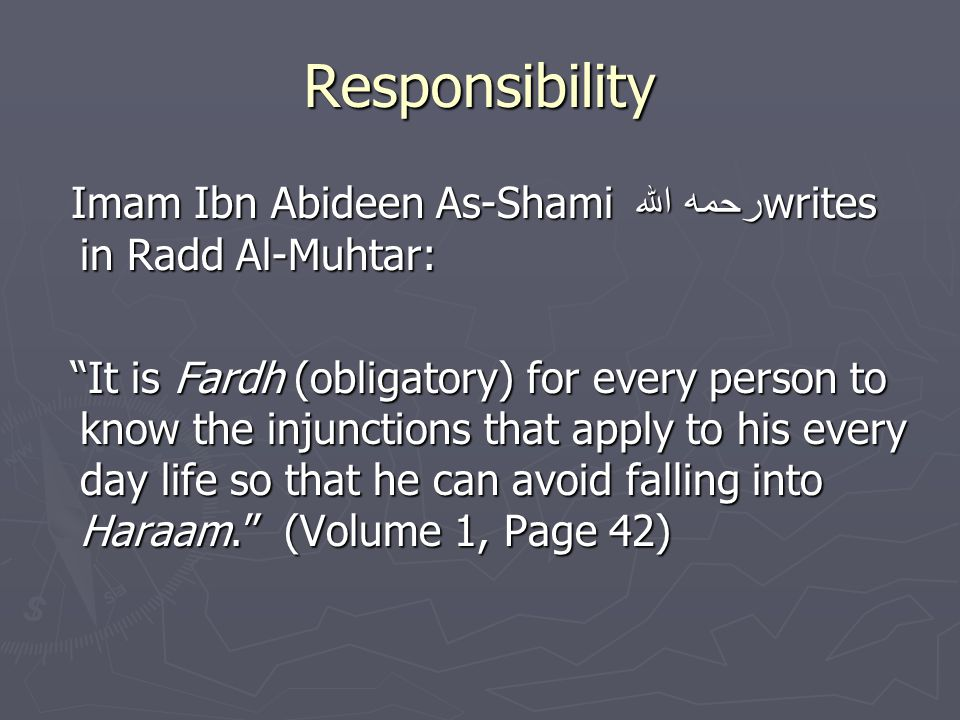 Responsibility Imam Ibn Abideen As-Shami رحمه الله writes in Radd Al-Muhtar: Imam Ibn Abideen As-Shami رحمه الله writes in Radd Al-Muhtar: It is Fardh (obligatory) for every person to know the injunctions that apply to his every day life so that he can avoid falling into Haraam. (Volume 1, Page 42) It is Fardh (obligatory) for every person to know the injunctions that apply to his every day life so that he can avoid falling into Haraam. (Volume 1, Page 42)