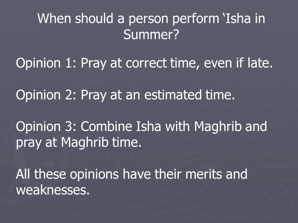 When should a person perform 'Isha in Summer. Opinion 1: Pray at correct time, even if late.