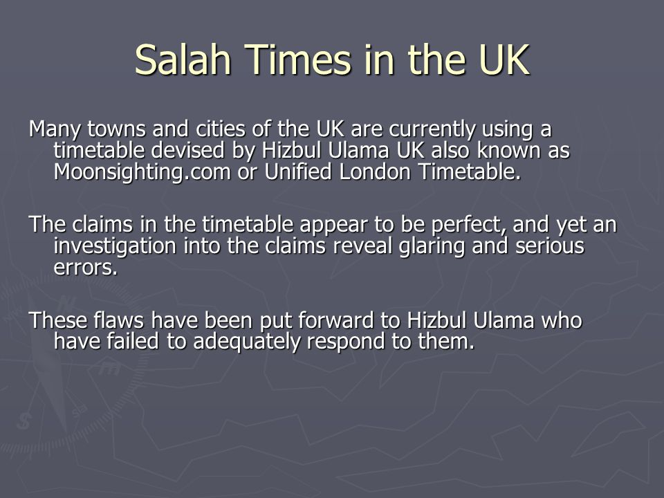 Salah Times in the UK Many towns and cities of the UK are currently using a timetable devised by Hizbul Ulama UK also known as Moonsighting.com or Unified London Timetable.