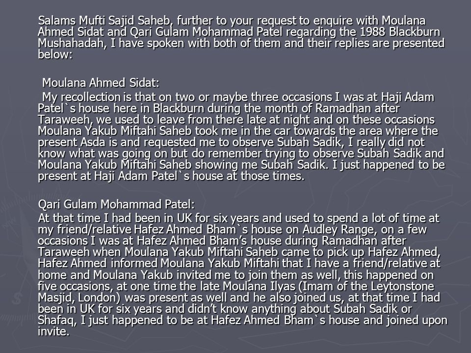 Salams Mufti Sajid Saheb, further to your request to enquire with Moulana Ahmed Sidat and Qari Gulam Mohammad Patel regarding the 1988 Blackburn Mushahadah, I have spoken with both of them and their replies are presented below: Salams Mufti Sajid Saheb, further to your request to enquire with Moulana Ahmed Sidat and Qari Gulam Mohammad Patel regarding the 1988 Blackburn Mushahadah, I have spoken with both of them and their replies are presented below: Moulana Ahmed Sidat: Moulana Ahmed Sidat: My recollection is that on two or maybe three occasions I was at Haji Adam Patel`s house here in Blackburn during the month of Ramadhan after Taraweeh, we used to leave from there late at night and on these occasions Moulana Yakub Miftahi Saheb took me in the car towards the area where the present Asda is and requested me to observe Subah Sadik, I really did not know what was going on but do remember trying to observe Subah Sadik and Moulana Yakub Miftahi Saheb showing me Subah Sadik.