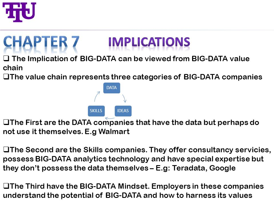  The Implication of BIG-DATA can be viewed from BIG-DATA value chain  The value chain represents three categories of BIG-DATA companies  The First are the DATA companies that have the data but perhaps do not use it themselves.