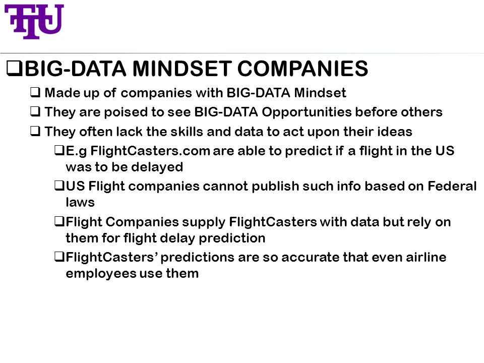  BIG-DATA MINDSET COMPANIES  Made up of companies with BIG-DATA Mindset  They are poised to see BIG-DATA Opportunities before others  They often lack the skills and data to act upon their ideas  E.g FlightCasters.com are able to predict if a flight in the US was to be delayed  US Flight companies cannot publish such info based on Federal laws  Flight Companies supply FlightCasters with data but rely on them for flight delay prediction  FlightCasters' predictions are so accurate that even airline employees use them