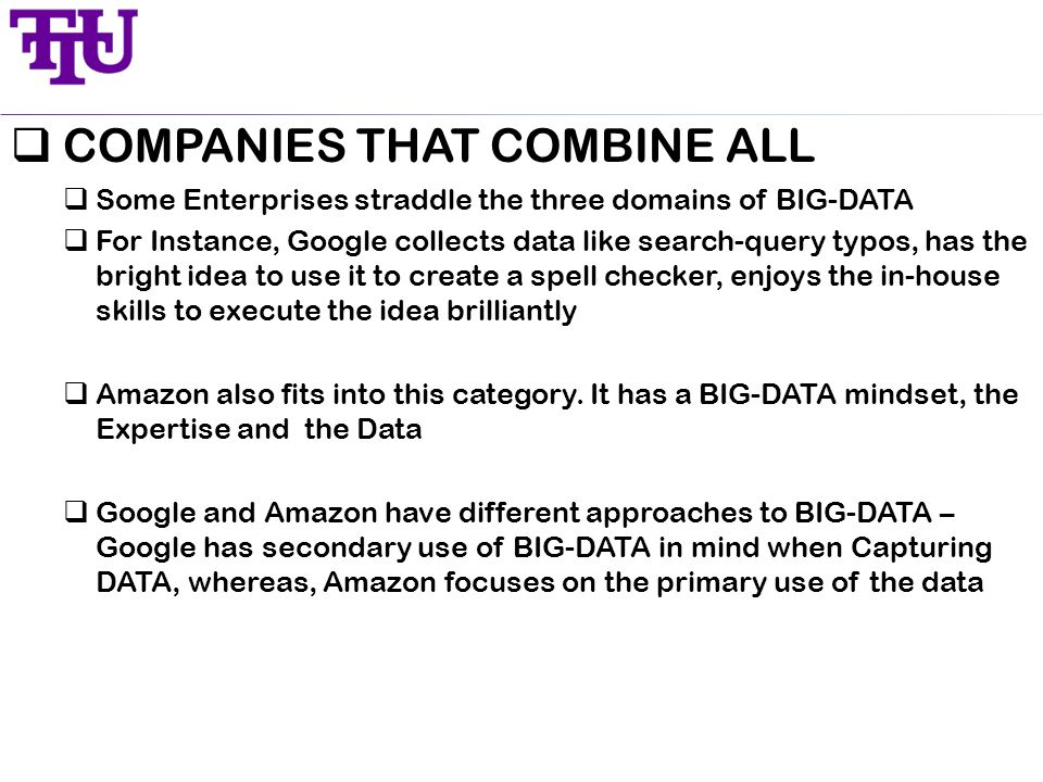  COMPANIES THAT COMBINE ALL  Some Enterprises straddle the three domains of BIG-DATA  For Instance, Google collects data like search-query typos, has the bright idea to use it to create a spell checker, enjoys the in-house skills to execute the idea brilliantly  Amazon also fits into this category.