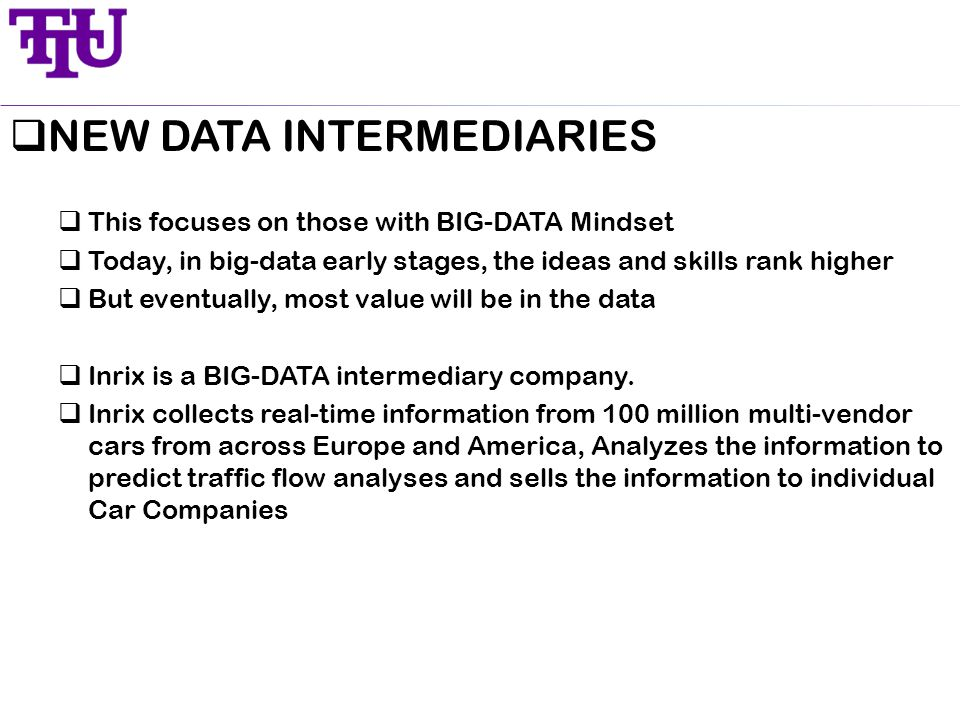  NEW DATA INTERMEDIARIES  This focuses on those with BIG-DATA Mindset  Today, in big-data early stages, the ideas and skills rank higher  But eventually, most value will be in the data  Inrix is a BIG-DATA intermediary company.