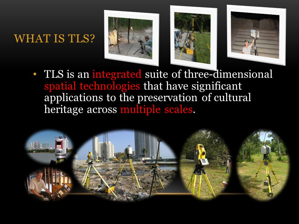 WHAT IS TLS? TLS is an integrated suite of three-dimensional spatial technologies that have significant applications to the preservation of cultural h