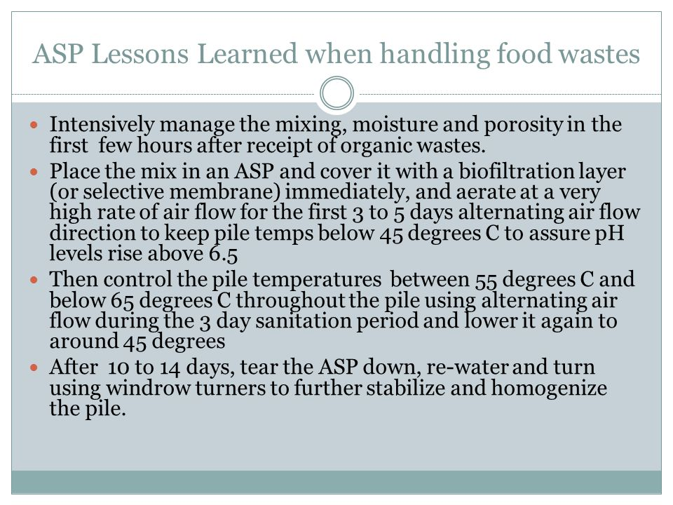 ASP Lessons Learned when handling food wastes Intensively manage the mixing, moisture and porosity in the first few hours after receipt of organic was