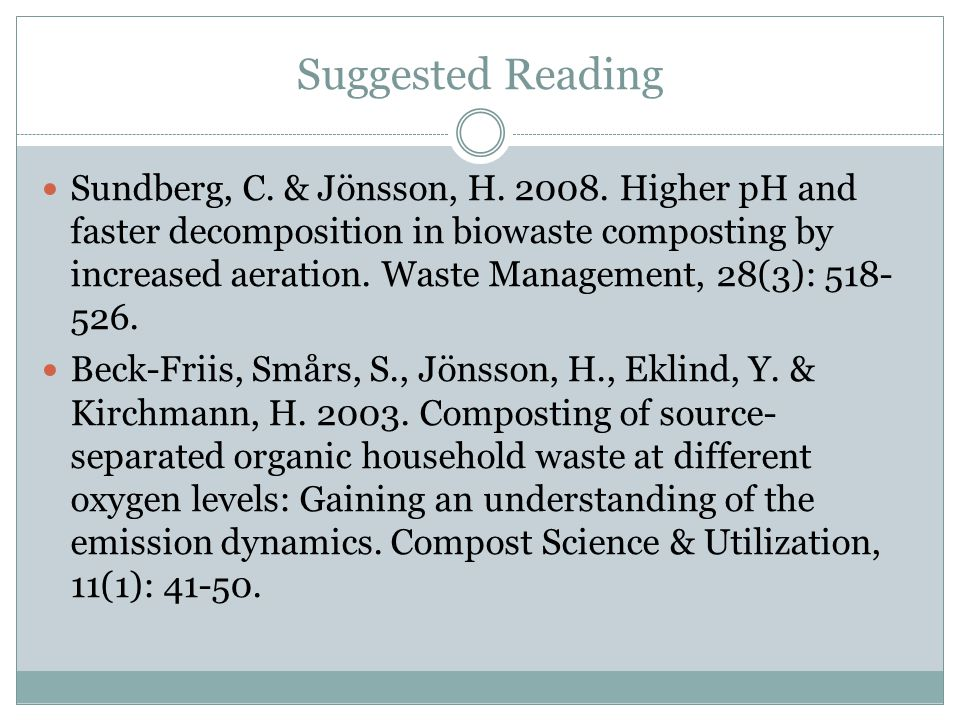 Suggested Reading Sundberg, C. & Jönsson, H. 2008. Higher pH and faster decomposition in biowaste composting by increased aeration. Waste Management,