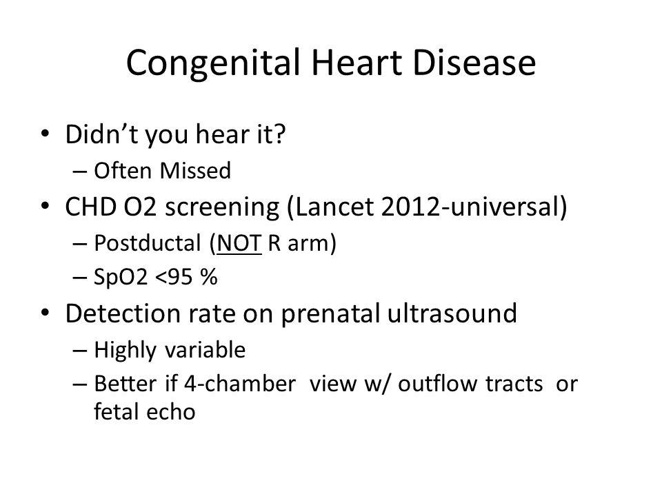 Congenital Heart Disease Didn't you hear it? – Often Missed CHD O2 screening (Lancet 2012-universal) – Postductal (NOT R arm) – SpO2 <95 % Detection r