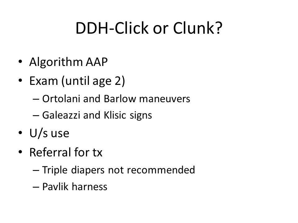 DDH-Click or Clunk? Algorithm AAP Exam (until age 2) – Ortolani and Barlow maneuvers – Galeazzi and Klisic signs U/s use Referral for tx – Triple diap