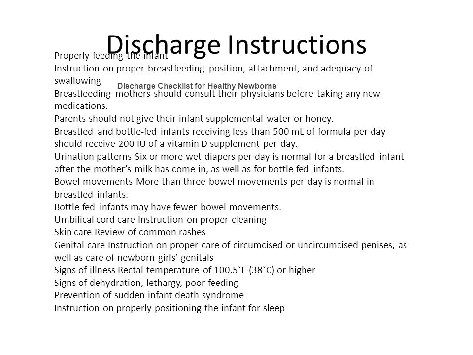 Discharge Instructions Properly feeding the infant Instruction on proper breastfeeding position, attachment, and adequacy of swallowing Breastfeeding mothers should consult their physicians before taking any new medications.