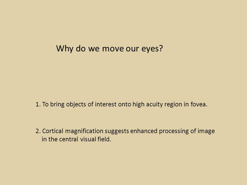 Why do we move our eyes. 1. To bring objects of interest onto high acuity region in fovea.