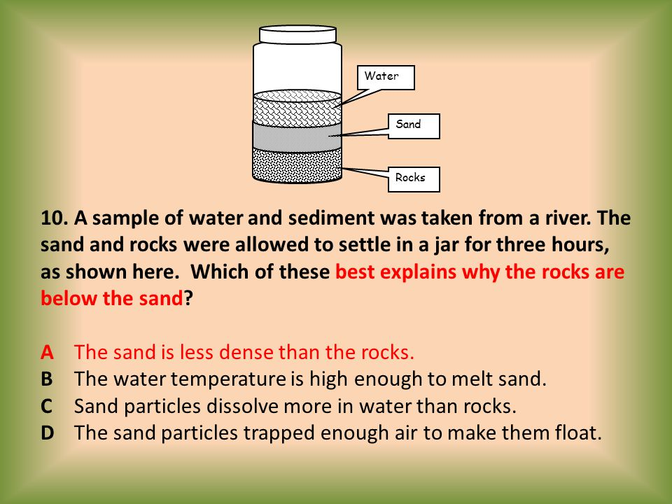 10. A sample of water and sediment was taken from a river. The sand and rocks were allowed to settle in a jar for three hours, as shown here. Which of