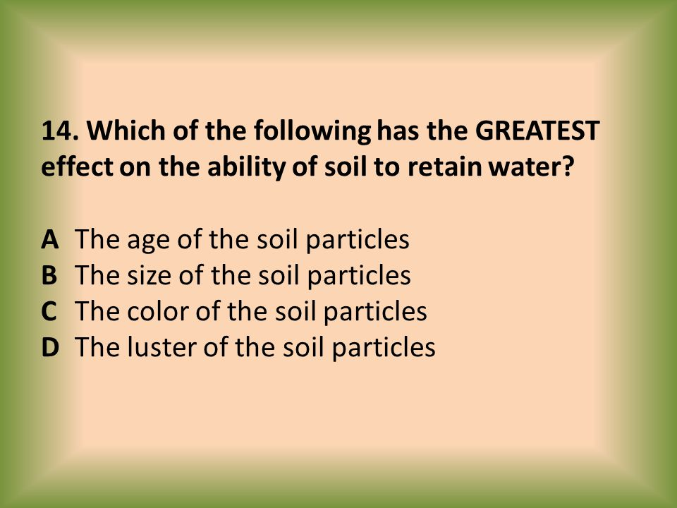 14. Which of the following has the GREATEST effect on the ability of soil to retain water? AThe age of the soil particles B The size of the soil parti