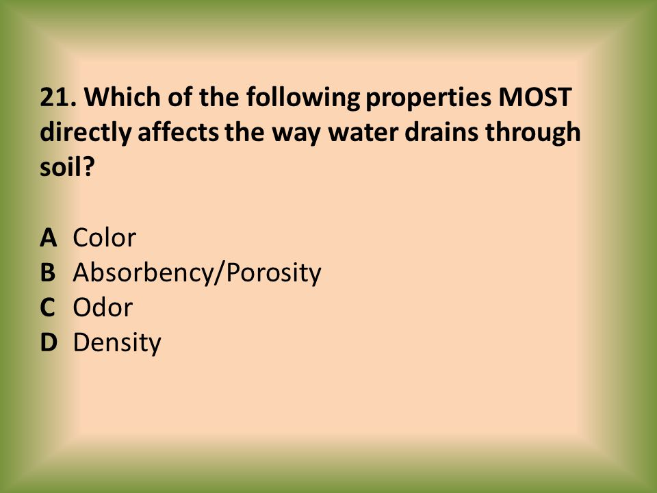 21. Which of the following properties MOST directly affects the way water drains through soil? AColor BAbsorbency/Porosity COdor DDensity