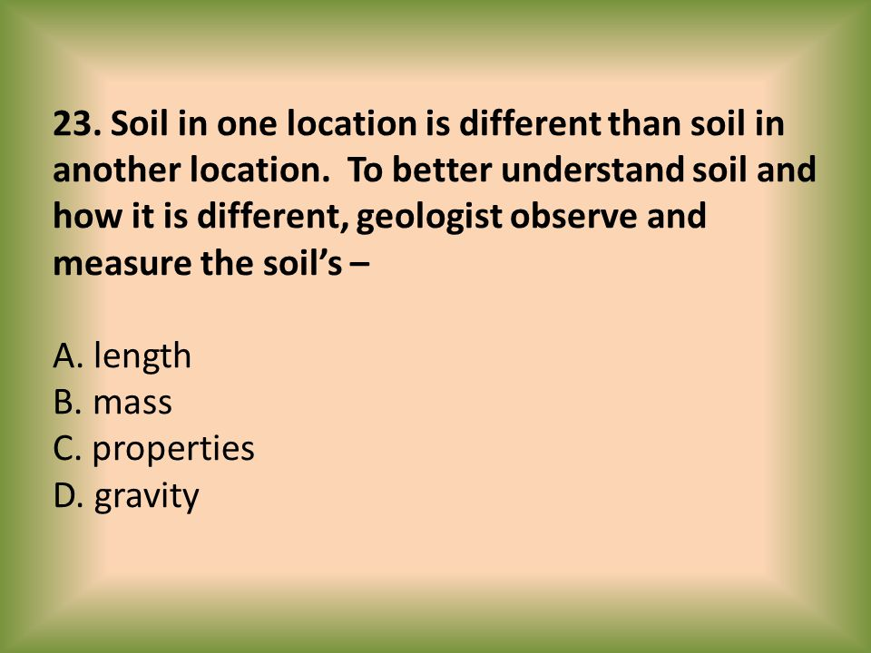 23. Soil in one location is different than soil in another location. To better understand soil and how it is different, geologist observe and measure
