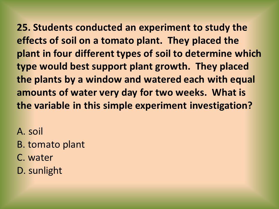 25. Students conducted an experiment to study the effects of soil on a tomato plant. They placed the plant in four different types of soil to determin