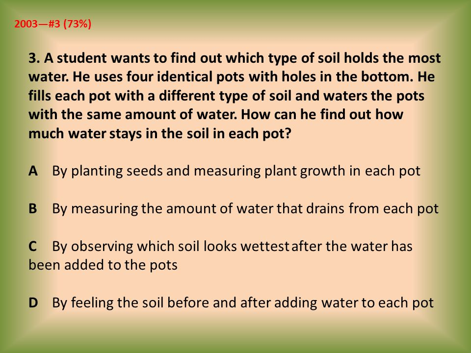3. A student wants to find out which type of soil holds the most water. He uses four identical pots with holes in the bottom. He fills each pot with a