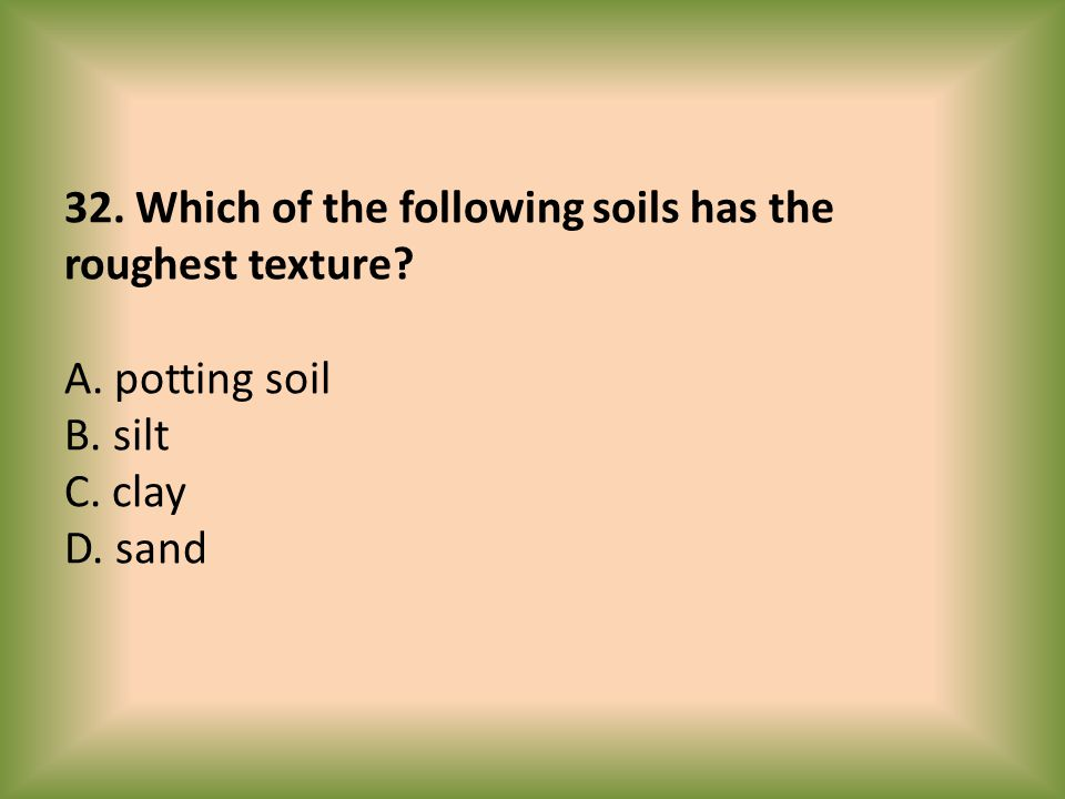 32. Which of the following soils has the roughest texture? A. potting soil B. silt C. clay D. sand