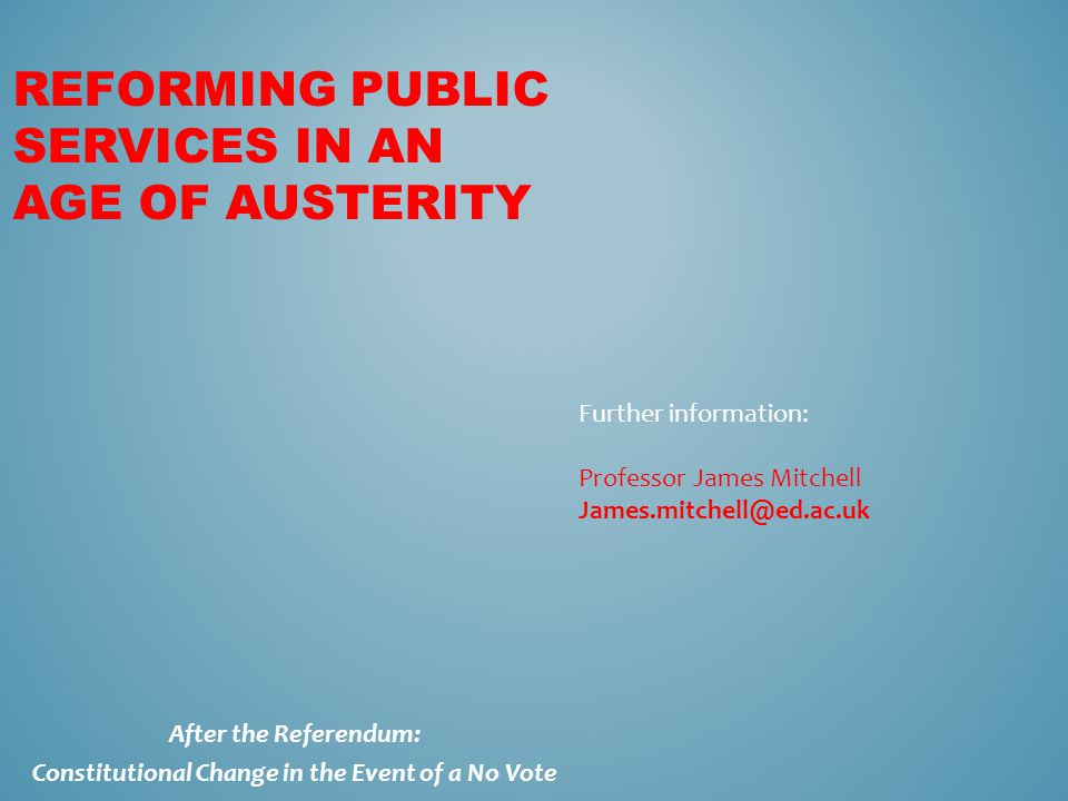 REFORMING PUBLIC SERVICES IN AN AGE OF AUSTERITY Further information: Professor James Mitchell James.mitchell@ed.ac.uk After the Referendum: Constitut