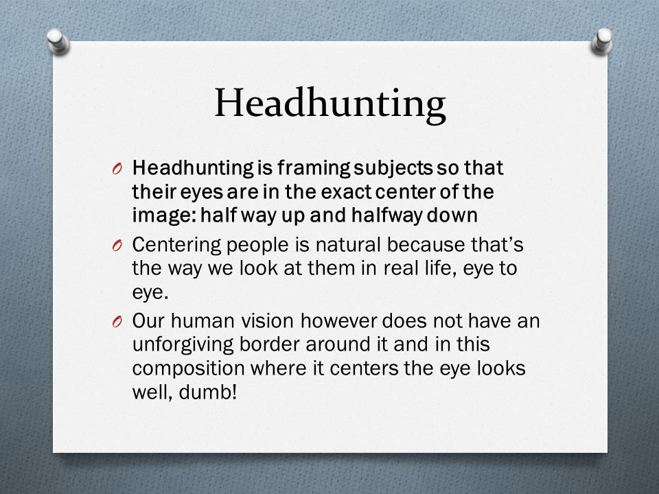 Headhunting O Headhunting is framing subjects so that their eyes are in the exact center of the image: half way up and halfway down O Centering people is natural because that's the way we look at them in real life, eye to eye.