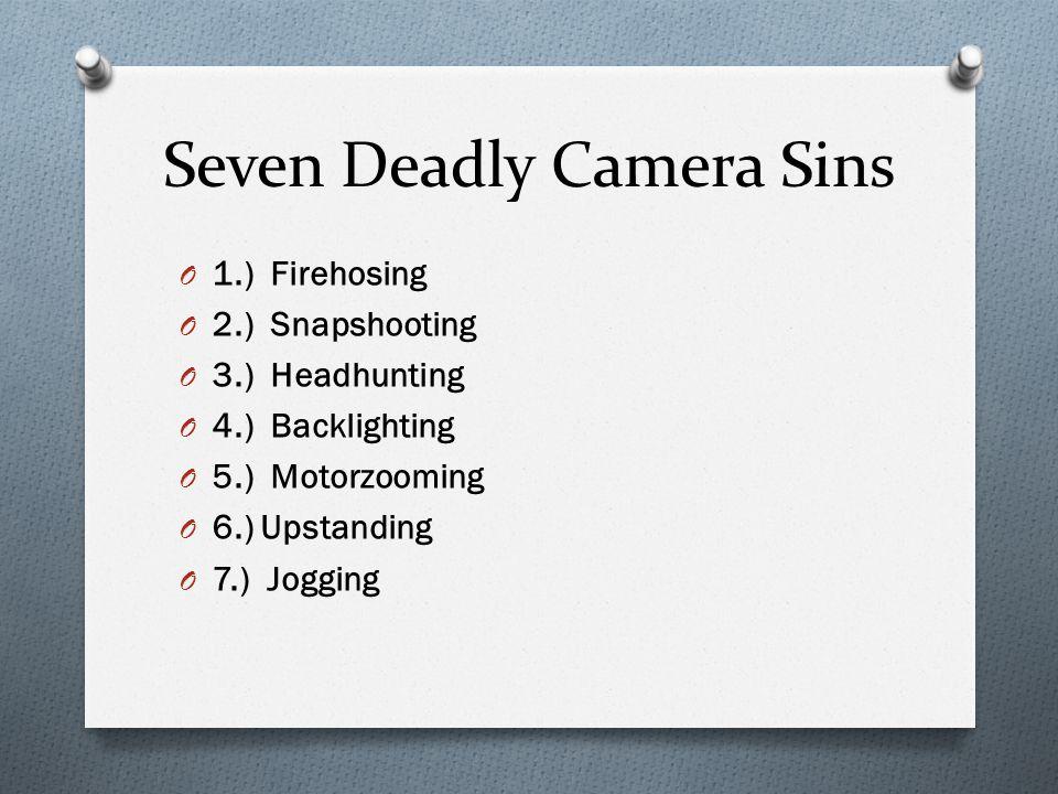 Seven Deadly Camera Sins O 1.) Firehosing O 2.) Snapshooting O 3.) Headhunting O 4.) Backlighting O 5.) Motorzooming O 6.) Upstanding O 7.) Jogging