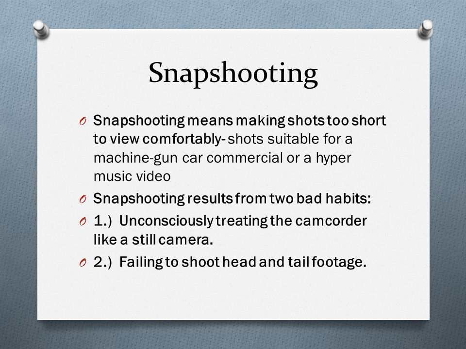 Snapshooting O Snapshooting means making shots too short to view comfortably- shots suitable for a machine-gun car commercial or a hyper music video O Snapshooting results from two bad habits: O 1.) Unconsciously treating the camcorder like a still camera.
