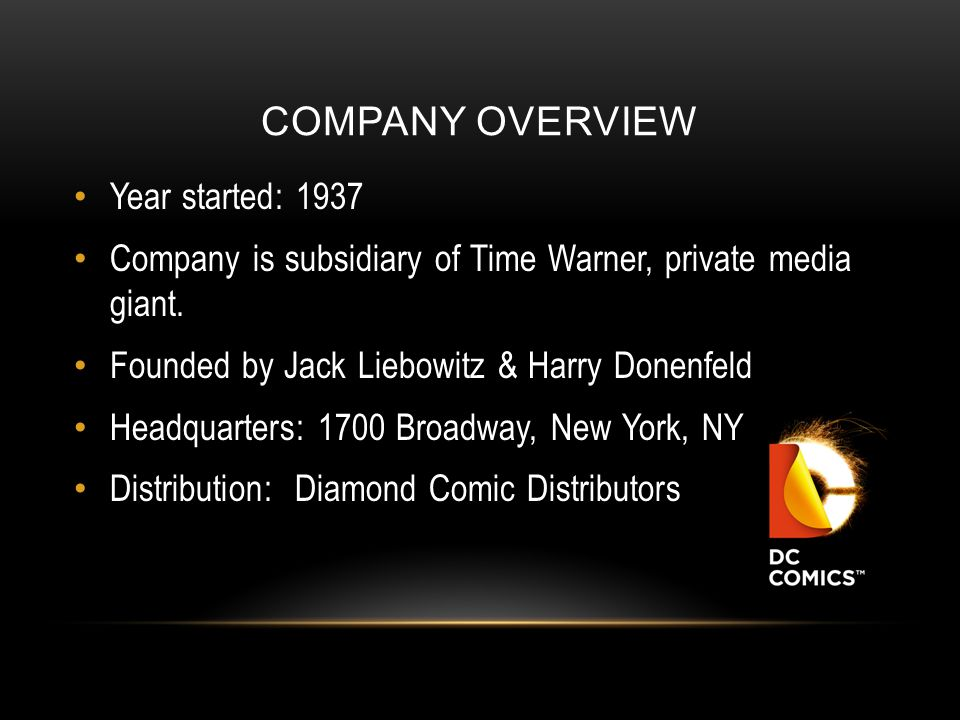 COMPANY OVERVIEW Year started: 1937 Company is subsidiary of Time Warner, private media giant. Founded by Jack Liebowitz & Harry Donenfeld Headquarter