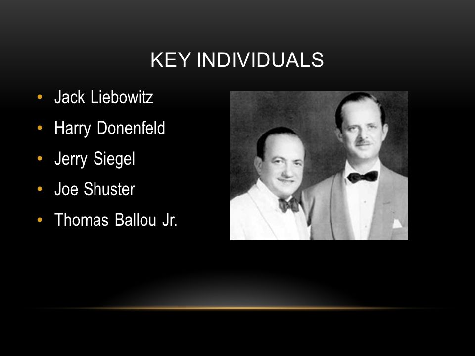 KEY INDIVIDUALS Jack Liebowitz Harry Donenfeld Jerry Siegel Joe Shuster Thomas Ballou Jr.