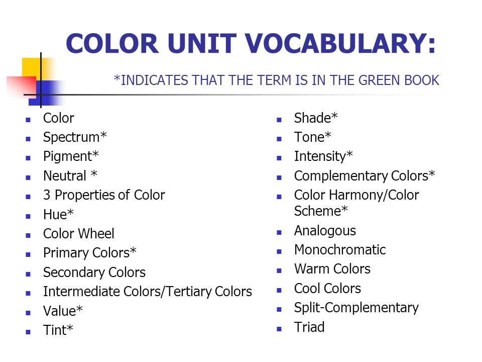 COLOR UNIT VOCABULARY: *INDICATES THAT THE TERM IS IN THE GREEN BOOK Color Spectrum* Pigment* Neutral * 3 Properties of Color Hue* Color Wheel Primary Colors* Secondary Colors Intermediate Colors/Tertiary Colors Value* Tint* Shade* Tone* Intensity* Complementary Colors* Color Harmony/Color Scheme* Analogous Monochromatic Warm Colors Cool Colors Split-Complementary Triad