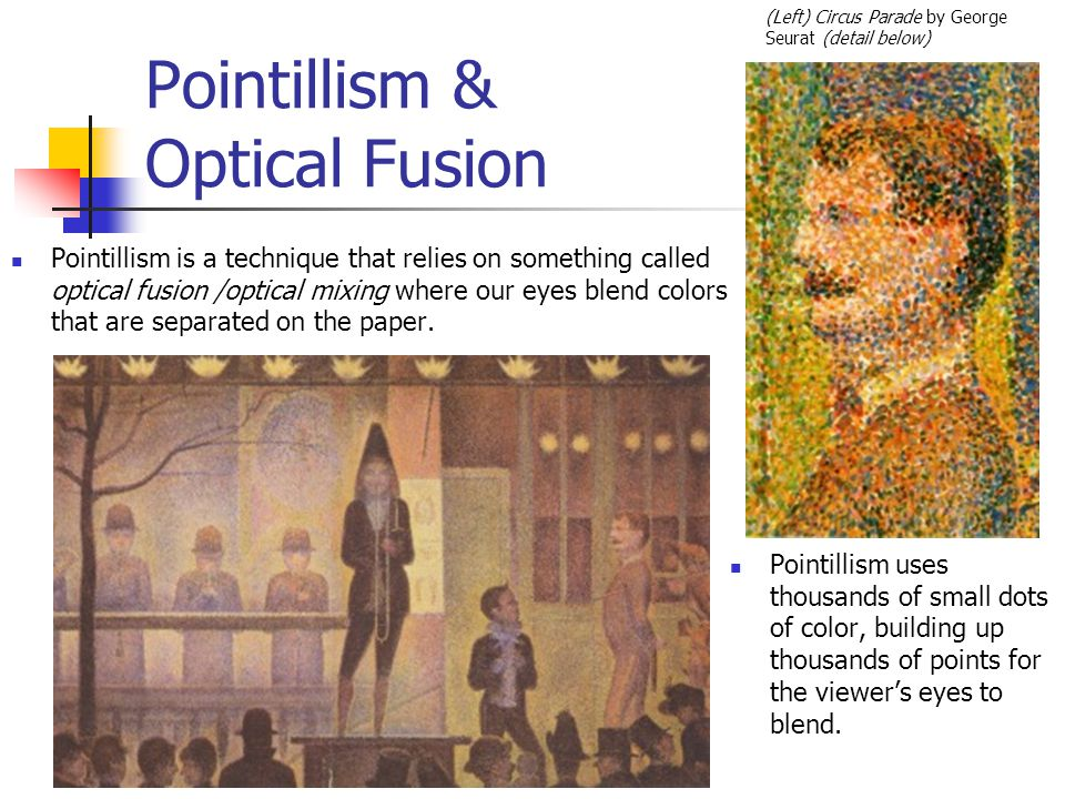 Pointillism & Optical Fusion Pointillism is a technique that relies on something called optical fusion /optical mixing where our eyes blend colors that are separated on the paper.