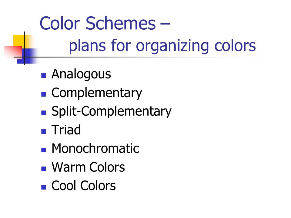 Color Schemes – plans for organizing colors Analogous Complementary Split-Complementary Triad Monochromatic Warm Colors Cool Colors